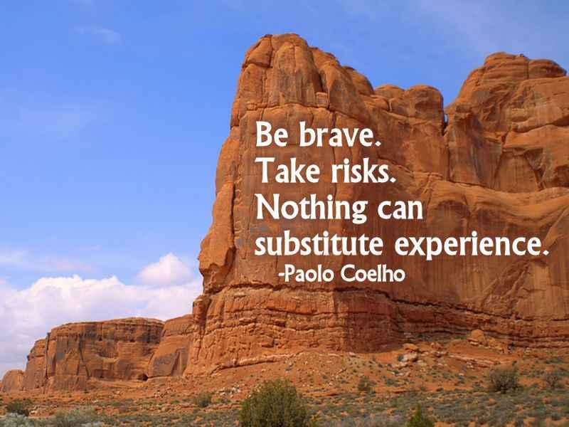 Be brave. Take risk.